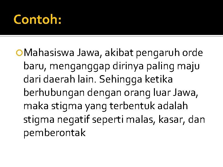 Contoh: Mahasiswa Jawa, akibat pengaruh orde baru, menganggap dirinya paling maju dari daerah lain.