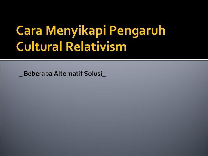 Cara Menyikapi Pengaruh Cultural Relativism _ Beberapa Alternatif Solusi_