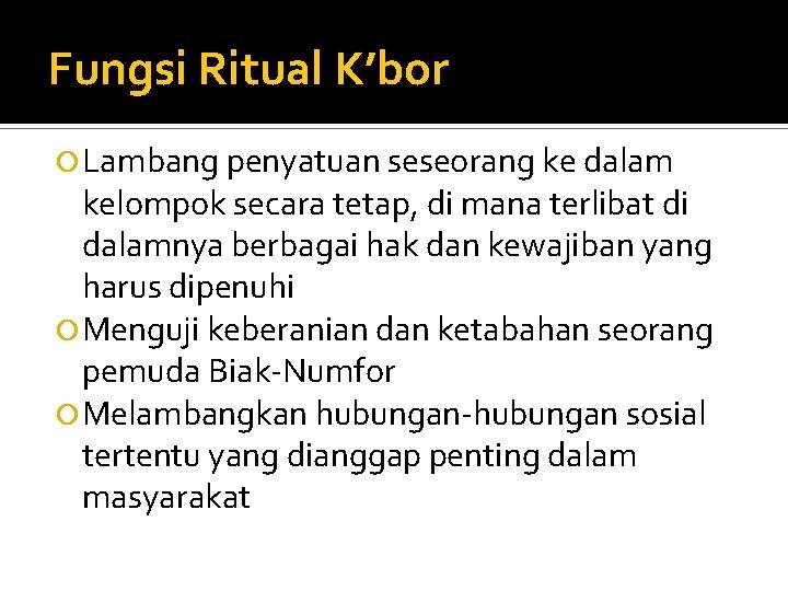 Fungsi Ritual K'bor Lambang penyatuan seseorang ke dalam kelompok secara tetap, di mana terlibat