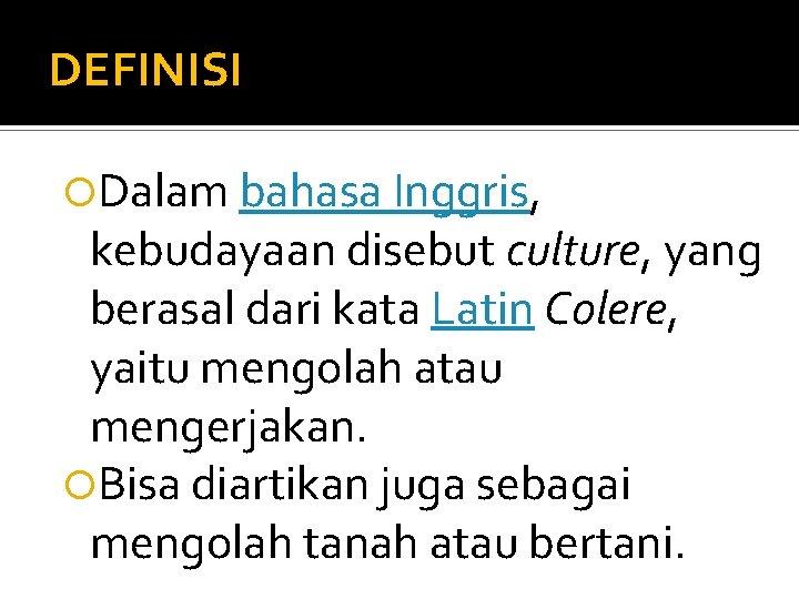 DEFINISI Dalam bahasa Inggris, kebudayaan disebut culture, yang berasal dari kata Latin Colere, yaitu