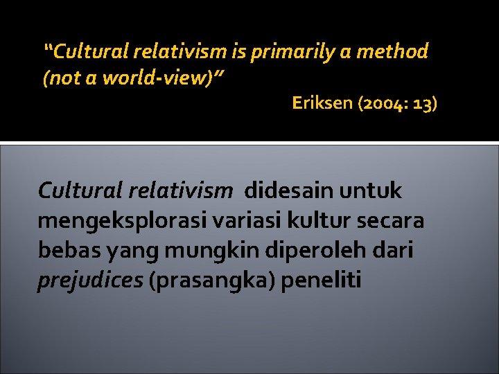 """Cultural relativism is primarily a method (not a world-view)"" Eriksen (2004: 13) Cultural relativism"
