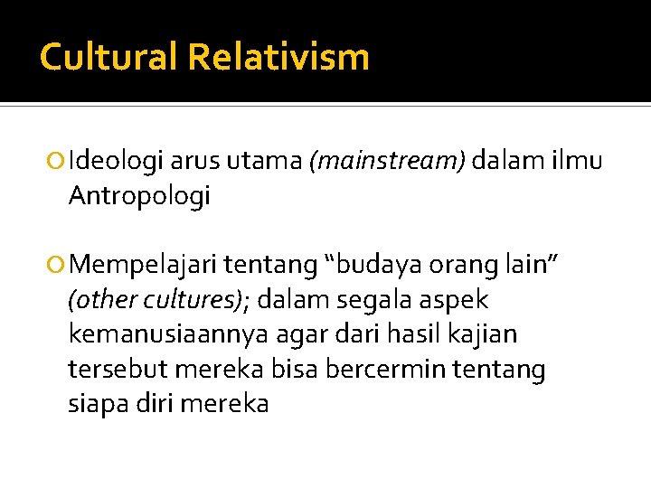 """Cultural Relativism Ideologi arus utama (mainstream) dalam ilmu Antropologi Mempelajari tentang """"budaya orang lain"""""""
