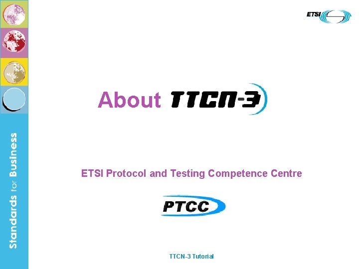 About ETSI Protocol and Testing Competence Centre TTCN-3 Tutorial