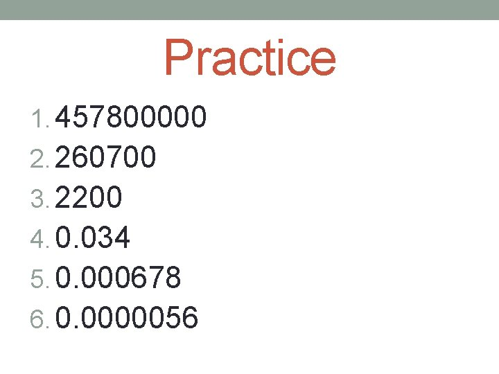 Practice 1. 457800000 2. 260700 3. 2200 4. 0. 034 5. 0. 000678 6.