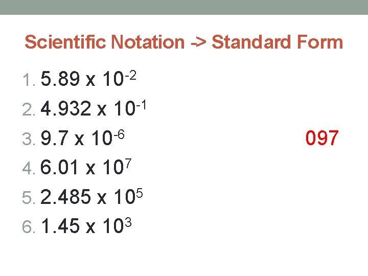 Scientific Notation -> Standard Form 1. 5. 89 x 10 -2 2. 4. 932