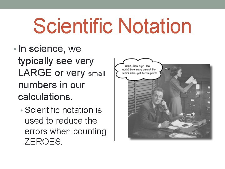 Scientific Notation • In science, we typically see very LARGE or very small numbers