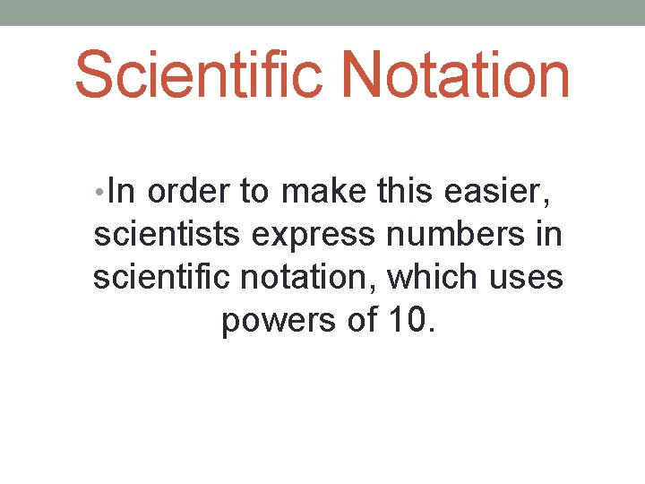 Scientific Notation • In order to make this easier, scientists express numbers in scientific