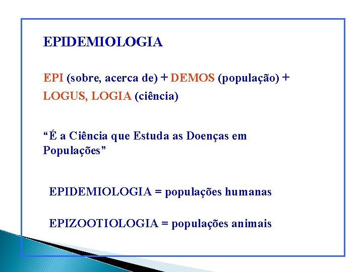 """EPIDEMIOLOGIA EPI (sobre, acerca de) + DEMOS (população) + LOGUS, LOGIA (ciência) """"É a"""