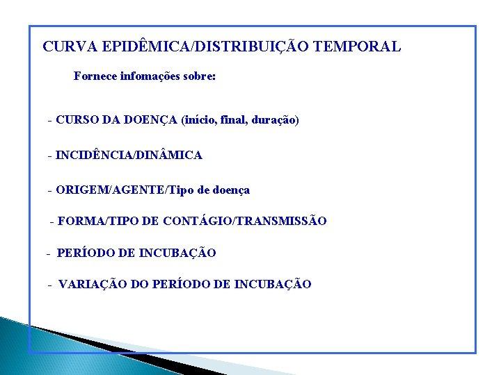 CURVA EPIDÊMICA/DISTRIBUIÇÃO TEMPORAL Fornece infomações sobre: - CURSO DA DOENÇA (início, final, duração) -