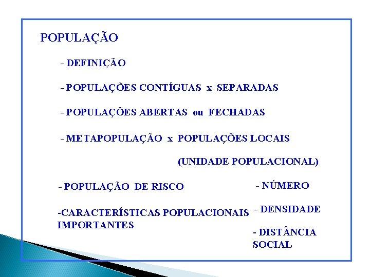 POPULAÇÃO - DEFINIÇÃO - POPULAÇÕES CONTÍGUAS x SEPARADAS - POPULAÇÕES ABERTAS ou FECHADAS -
