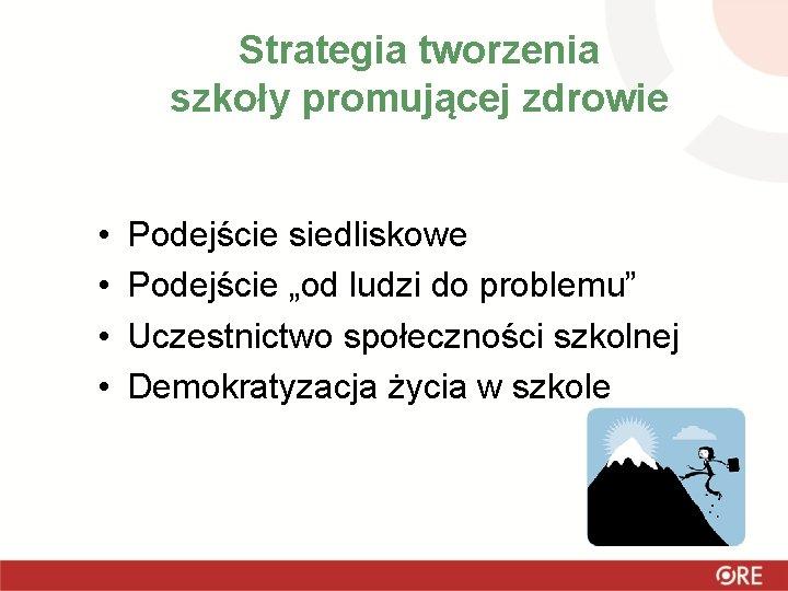 """Strategia tworzenia szkoły promującej zdrowie • • Podejście siedliskowe Podejście """"od ludzi do problemu"""""""