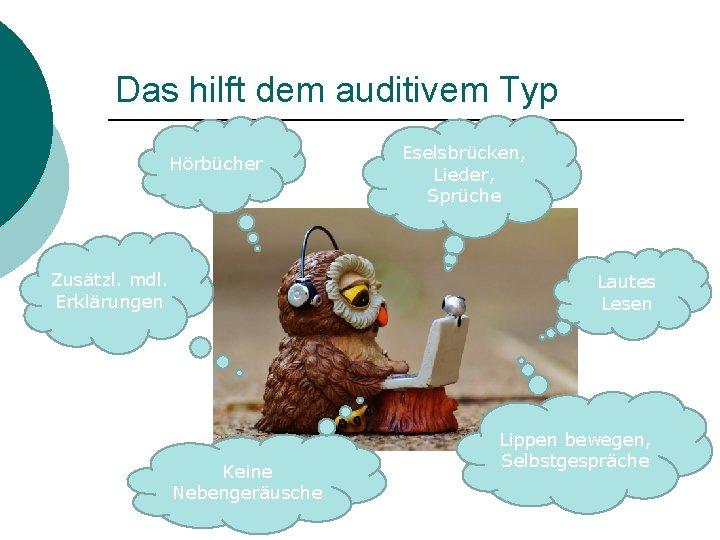 Das hilft dem auditivem Typ Hörbücher Zusätzl. mdl. Erklärungen Eselsbrücken, Lieder, Sprüche Lautes Lesen