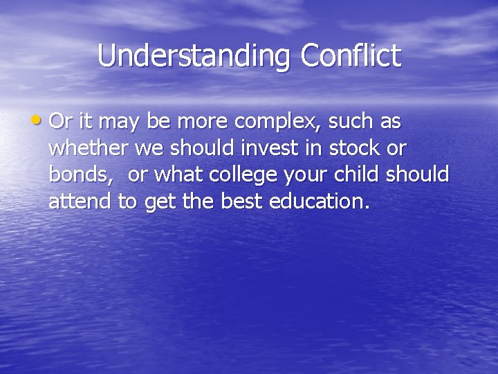Understanding Conflict • Or it may be more complex, such as whether we should