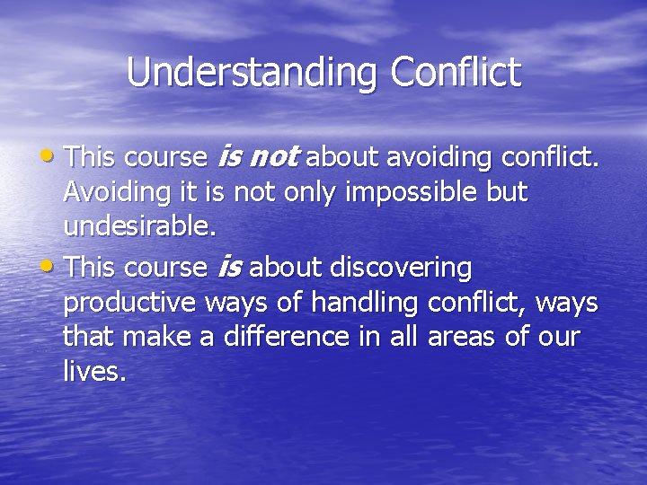 Understanding Conflict • This course is not about avoiding conflict. Avoiding it is not