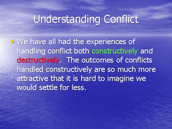 Understanding Conflict • We have all had the experiences of handling conflict both constructively