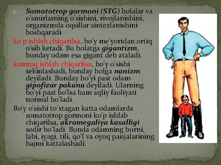 Somototrop gormoni (STG) bolalar va o'smirlarning o'sishini, rivojlanishini, organizmda oqsillar sintezlanishini boshqaradi. ko'p ishlab