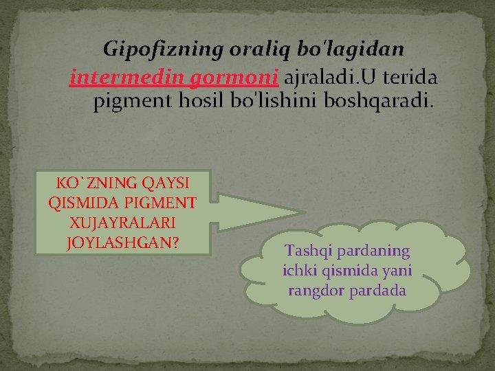Gipofizning oraliq bo'lagidan intermedin gormoni ajraladi. U terida pigment hosil bo'lishini boshqaradi. KO`ZNING QAYSI