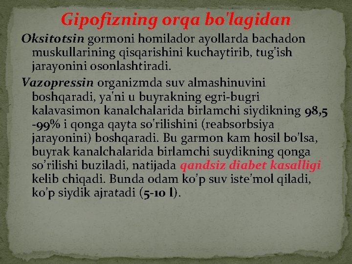 Gipofizning orqa bo'lagidan Oksitotsin gormoni homilador ayollarda bachadon muskullarining qisqarishini kuchaytirib, tug'ish jarayonini osonlashtiradi.