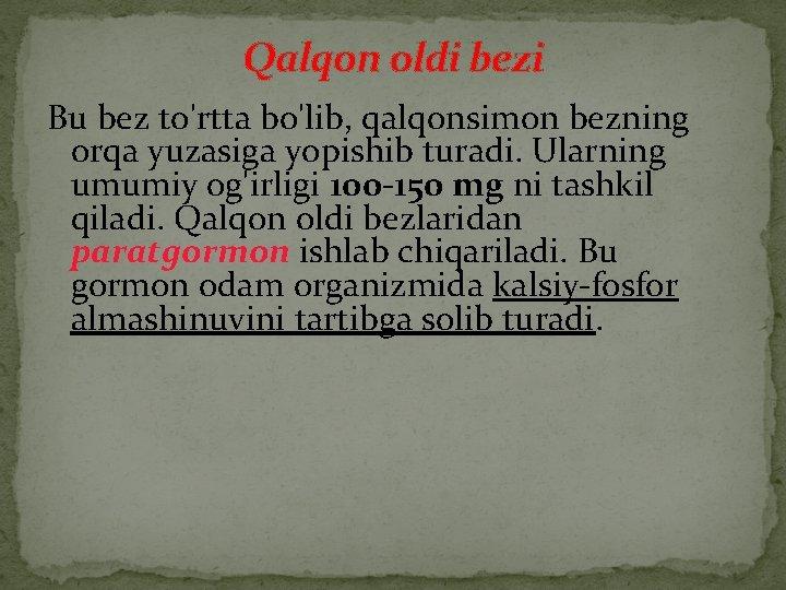Qalqon oldi bezi Bu bez to'rtta bo'lib, qalqonsimon bezning orqa yuzasiga yopishib turadi. Ularning