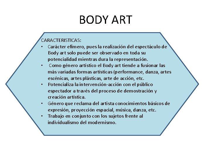 BODY ART CARACTERISTICAS: • Carácter efímero, pues la realización del espectáculo de Body art