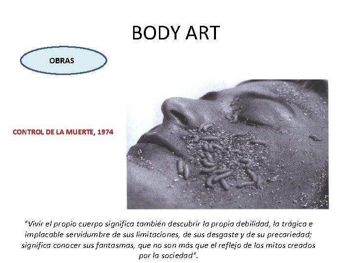 """BODY ART OBRAS CONTROL DE LA MUERTE, 1974 """"Vivir el propio cuerpo significa también"""