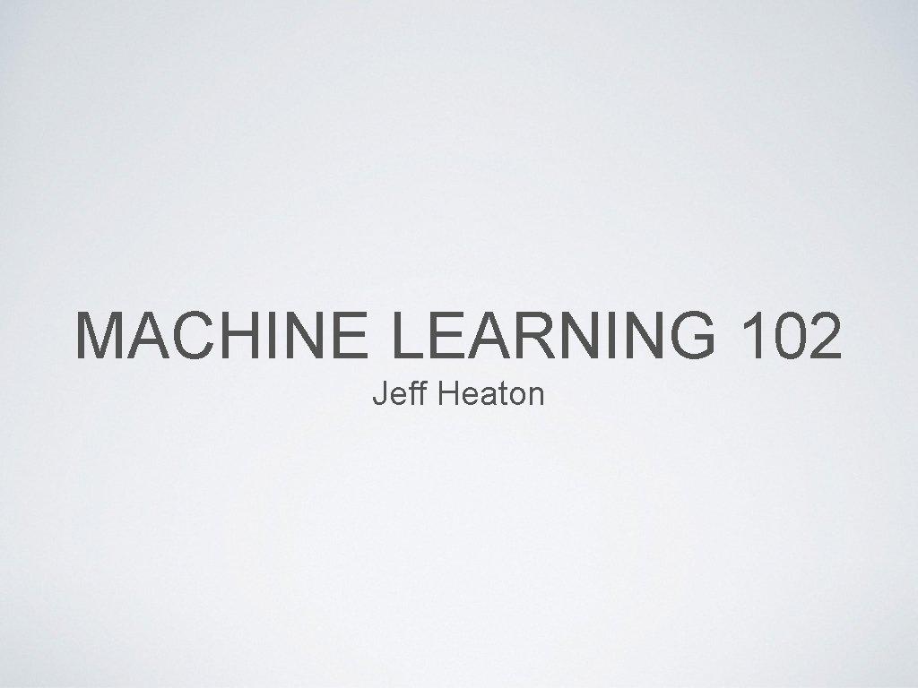 MACHINE LEARNING 102 Jeff Heaton