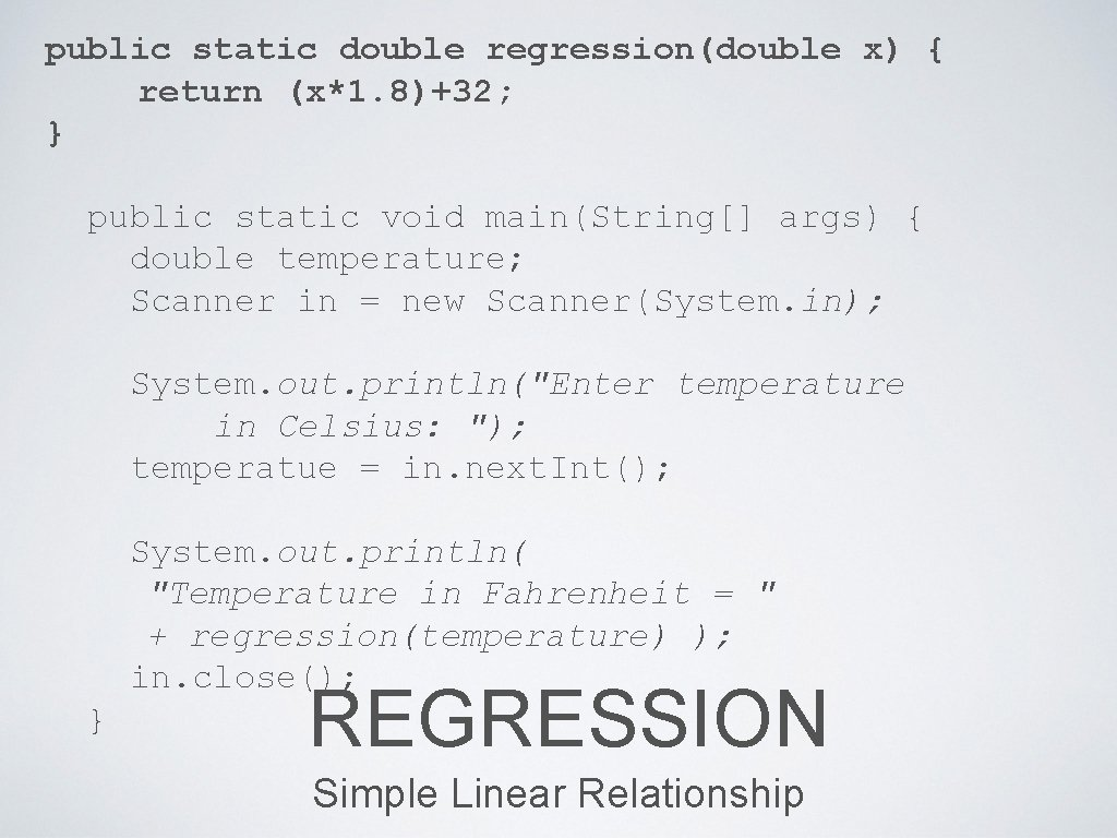 public static double regression(double x) { return (x*1. 8)+32; } public static void main(String[]