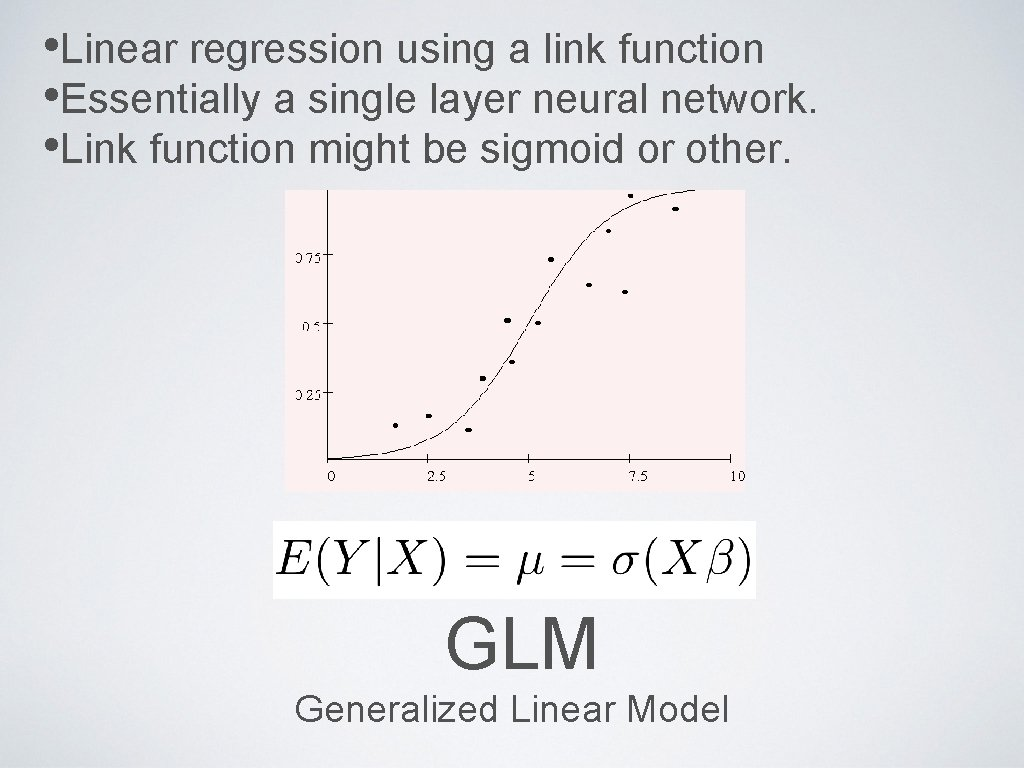 • Linear regression using a link function • Essentially a single layer neural