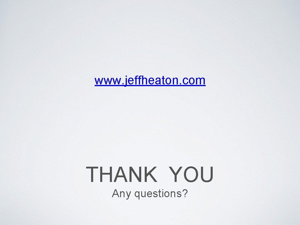 www. jeffheaton. com THANK YOU Any questions?