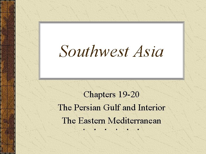 Southwest Asia Chapters 19 -20 The Persian Gulf and Interior The Eastern Mediterranean