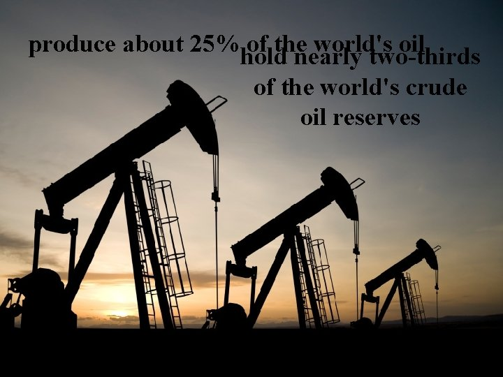 produce about 25% of the world's oil hold nearly two-thirds of the world's crude