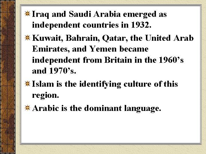 Iraq and Saudi Arabia emerged as independent countries in 1932. Kuwait, Bahrain, Qatar, the
