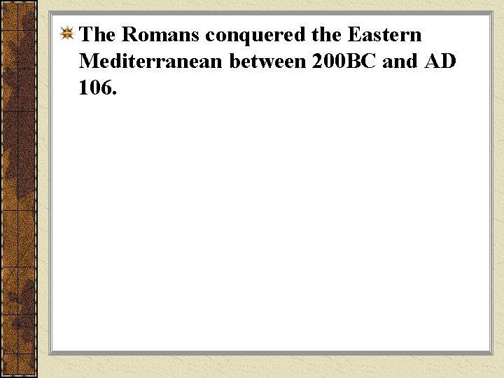 The Romans conquered the Eastern Mediterranean between 200 BC and AD 106.