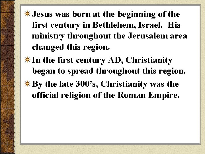 Jesus was born at the beginning of the first century in Bethlehem, Israel. His