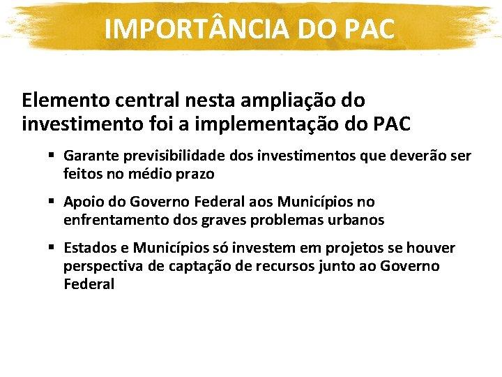 IMPORT NCIA DO PAC Elemento central nesta ampliação do investimento foi a implementação do
