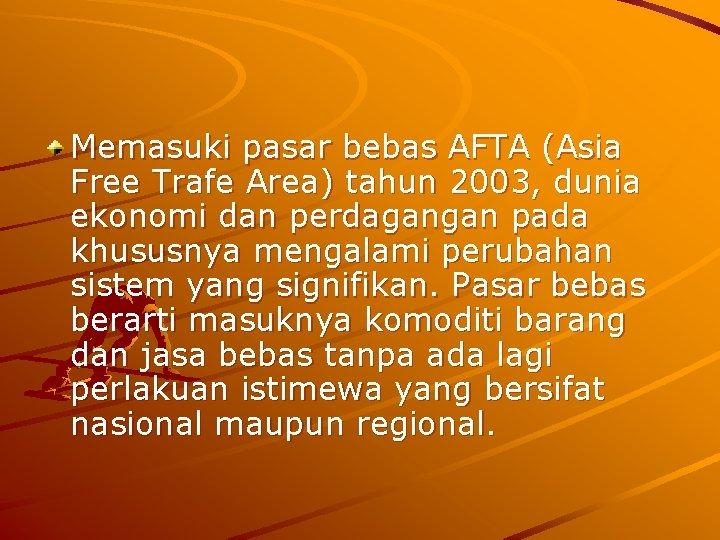 Memasuki pasar bebas AFTA (Asia Free Trafe Area) tahun 2003, dunia ekonomi dan perdagangan