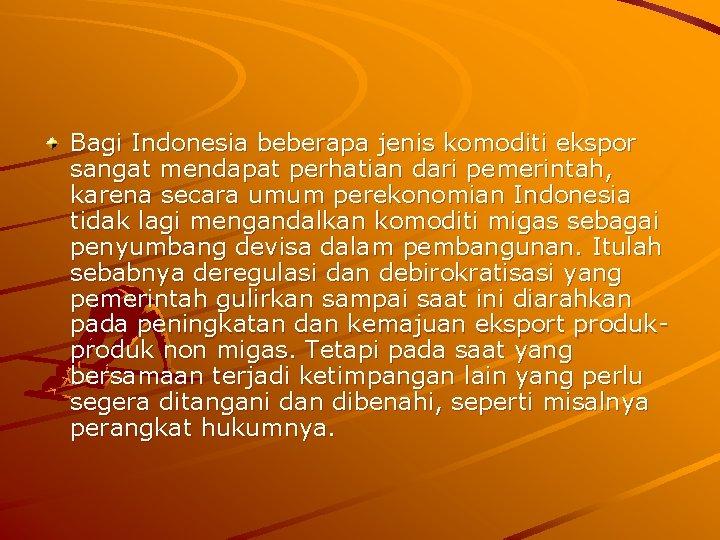 Bagi Indonesia beberapa jenis komoditi ekspor sangat mendapat perhatian dari pemerintah, karena secara umum