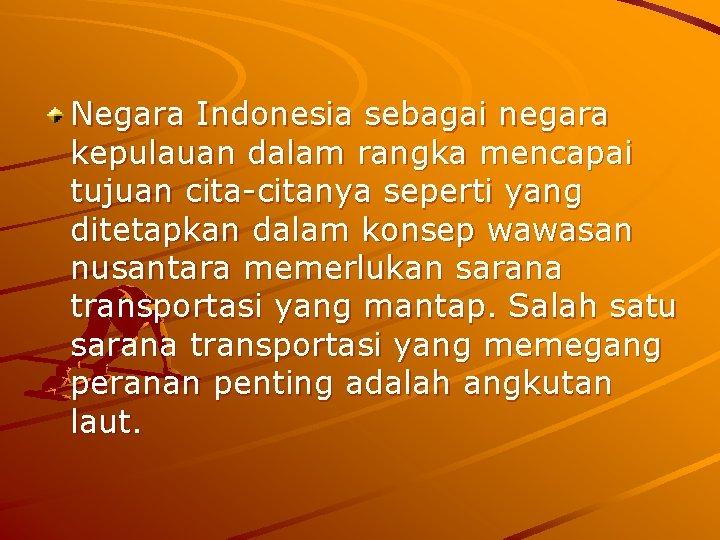 Negara Indonesia sebagai negara kepulauan dalam rangka mencapai tujuan cita-citanya seperti yang ditetapkan dalam