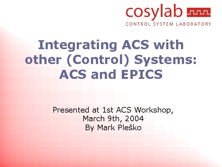 Integrating ACS with other (Control) Systems: ACS and EPICS Presented at 1 st ACS