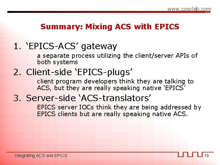 www. cosylab. com Summary: Mixing ACS with EPICS 1. 'EPICS-ACS' gateway a separate process