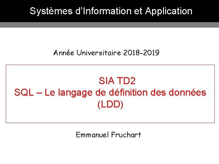 Systèmes d'Information et Application Année Universitaire 2018 -2019 SIA TD 2 SQL – Le