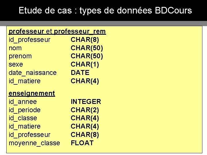 Etude de cas : types de données BDCours professeur et professeur_rem id_professeur CHAR(8) nom