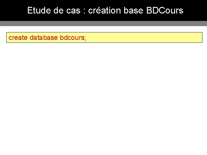 Etude de cas : création base BDCours create database bdcours;