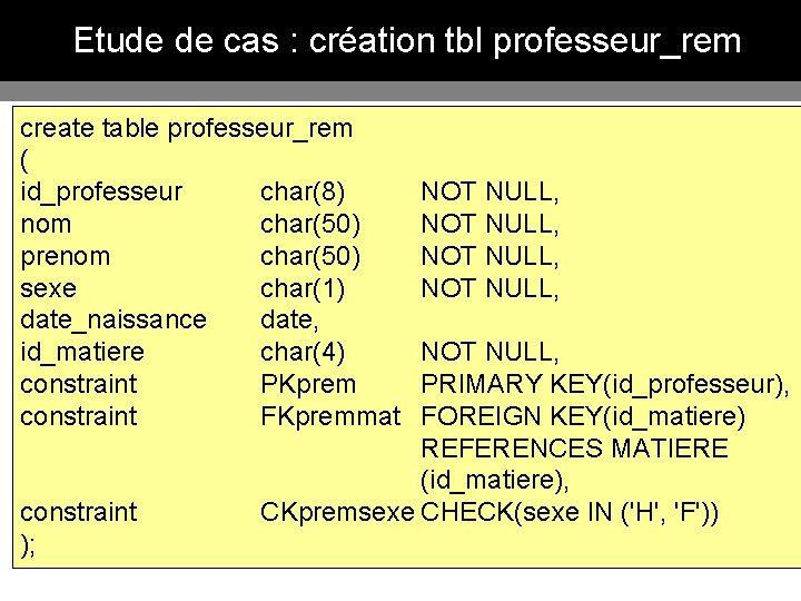 Etude de cas : création tbl professeur_rem create table professeur_rem ( id_professeur char(8) NOT