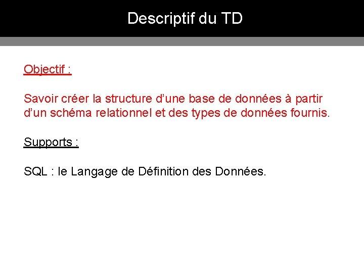 Descriptif du TD Objectif : Savoir créer la structure d'une base de données à
