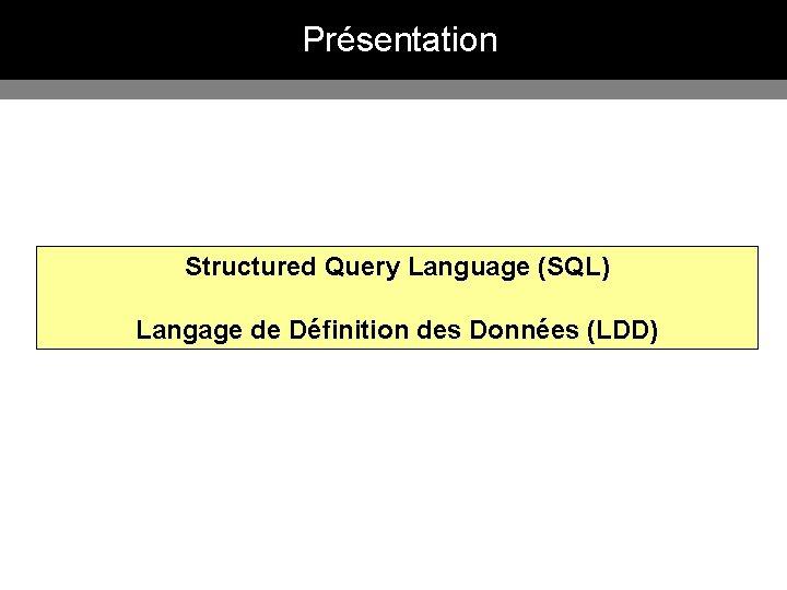 Présentation Structured Query Language (SQL) Langage de Définition des Données (LDD)