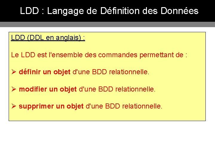 LDD : Langage de Définition des Données LDD (DDL en anglais) : Le LDD