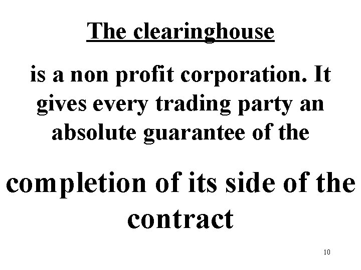 The clearinghouse is a non profit corporation. It gives every trading party an absolute