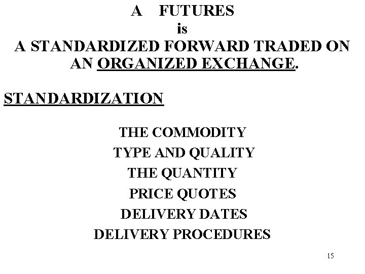 A FUTURES is A STANDARDIZED FORWARD TRADED ON AN ORGANIZED EXCHANGE. STANDARDIZATION THE COMMODITY
