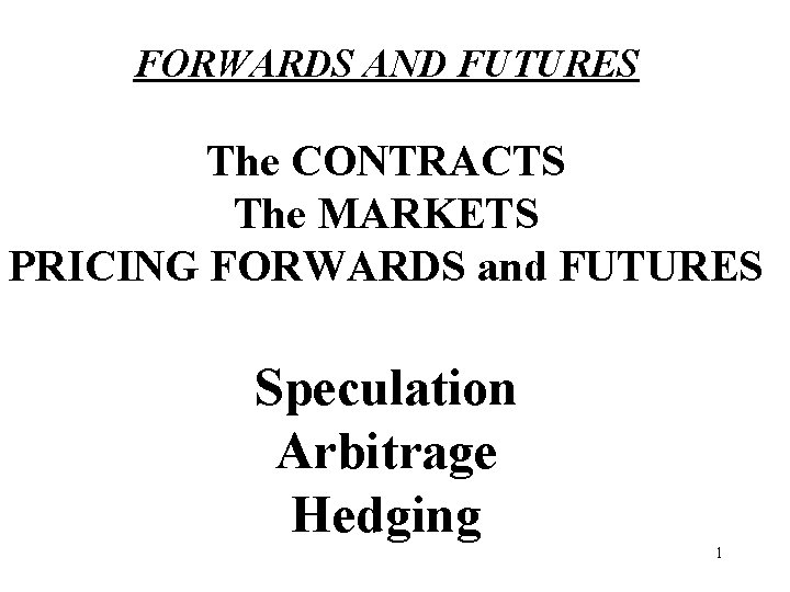 FORWARDS AND FUTURES The CONTRACTS The MARKETS PRICING FORWARDS and FUTURES Speculation Arbitrage Hedging